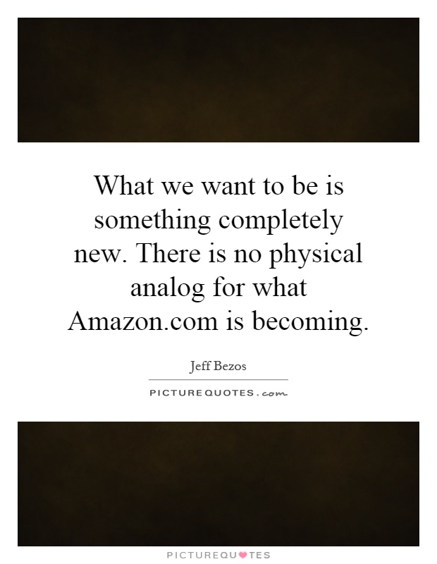What we want to be is something completely new. There is no physical analog for what Amazon.com is becoming Picture Quote #1