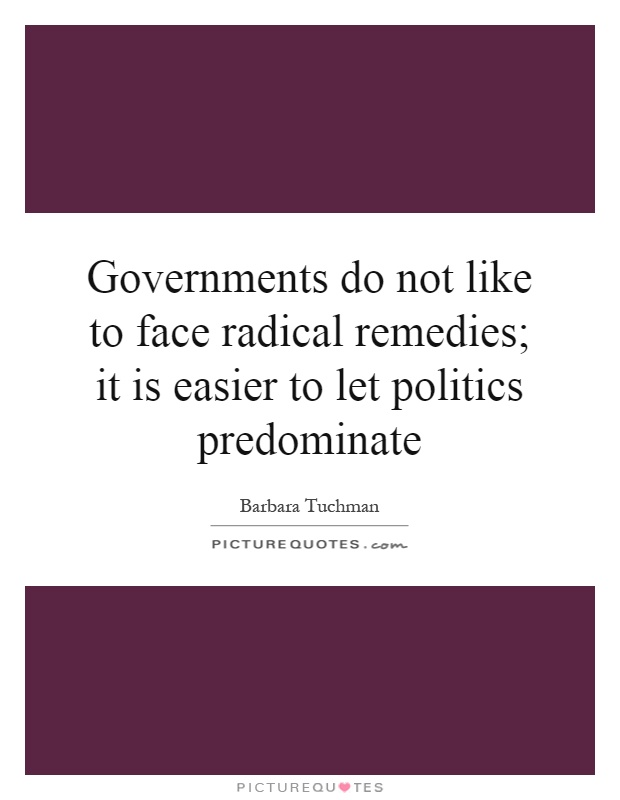 Governments do not like to face radical remedies; it is easier to let politics predominate Picture Quote #1