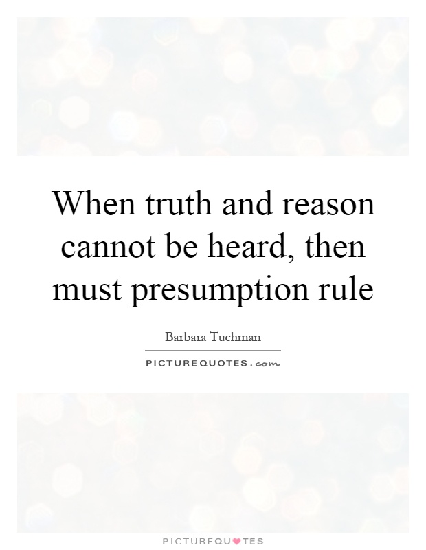 When truth and reason cannot be heard, then must presumption rule Picture Quote #1