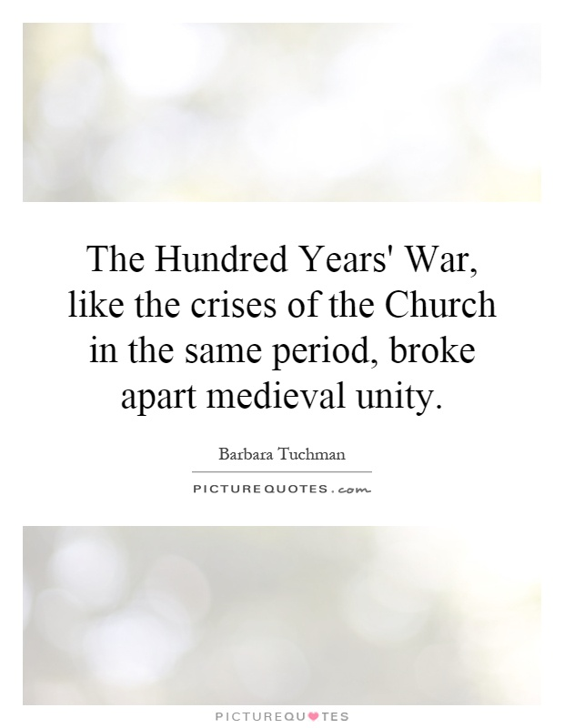 The Hundred Years' War, like the crises of the Church in the same period, broke apart medieval unity Picture Quote #1