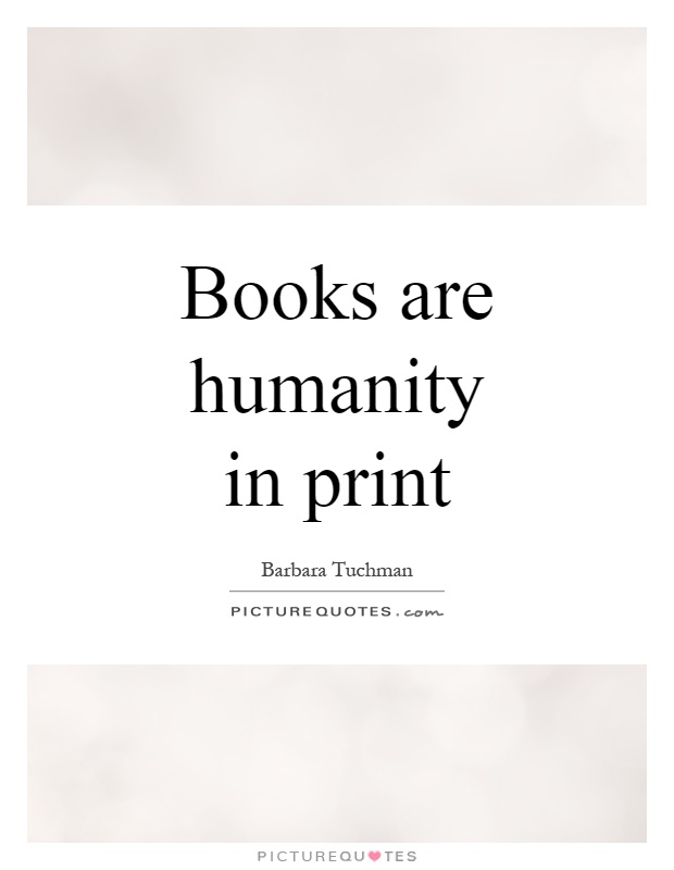 Books are humanity in print Picture Quote #1