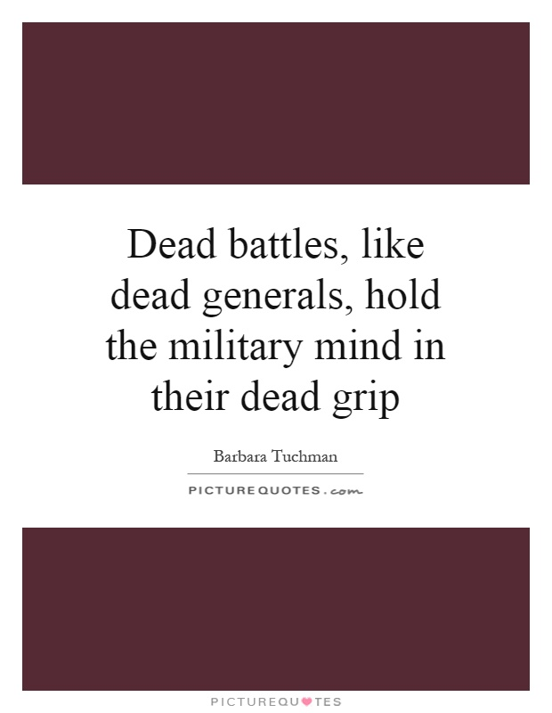Dead battles, like dead generals, hold the military mind in their dead grip Picture Quote #1