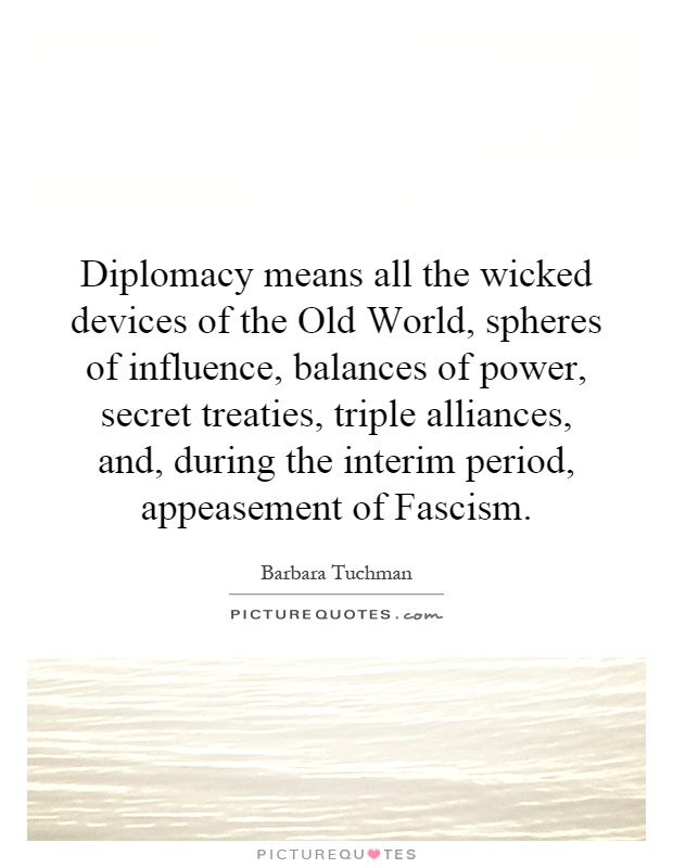 Diplomacy means all the wicked devices of the Old World, spheres of influence, balances of power, secret treaties, triple alliances, and, during the interim period, appeasement of Fascism Picture Quote #1