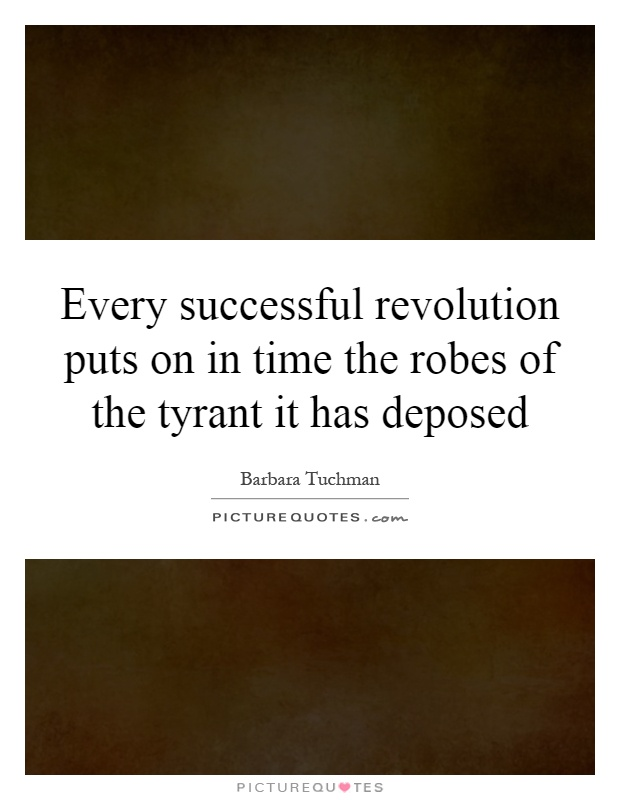 Every successful revolution puts on in time the robes of the tyrant it has deposed Picture Quote #1