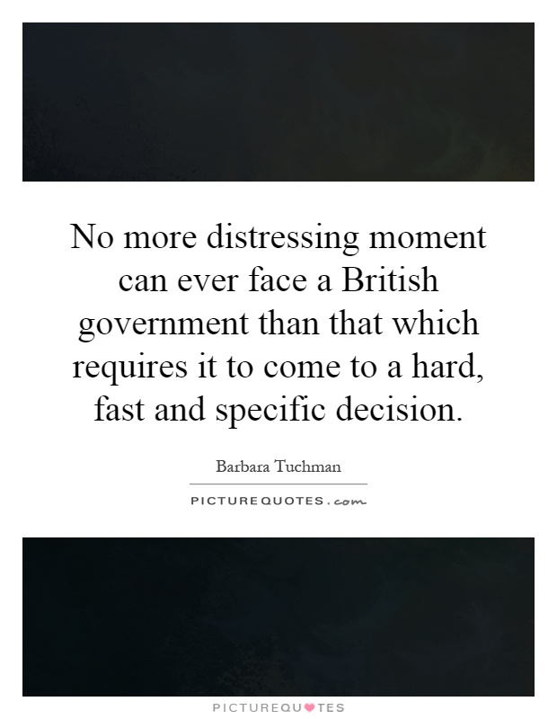 No more distressing moment can ever face a British government than that which requires it to come to a hard, fast and specific decision Picture Quote #1