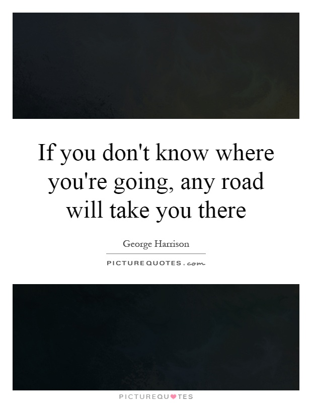 If you don't know where you're going, any road will take you there Picture Quote #1