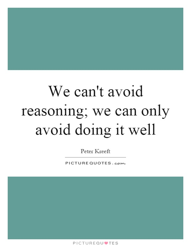 We can't avoid reasoning; we can only avoid doing it well Picture Quote #1