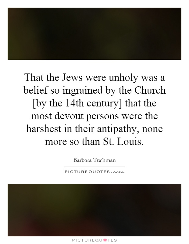 That the Jews were unholy was a belief so ingrained by the Church [by the 14th century] that the most devout persons were the harshest in their antipathy, none more so than St. Louis Picture Quote #1