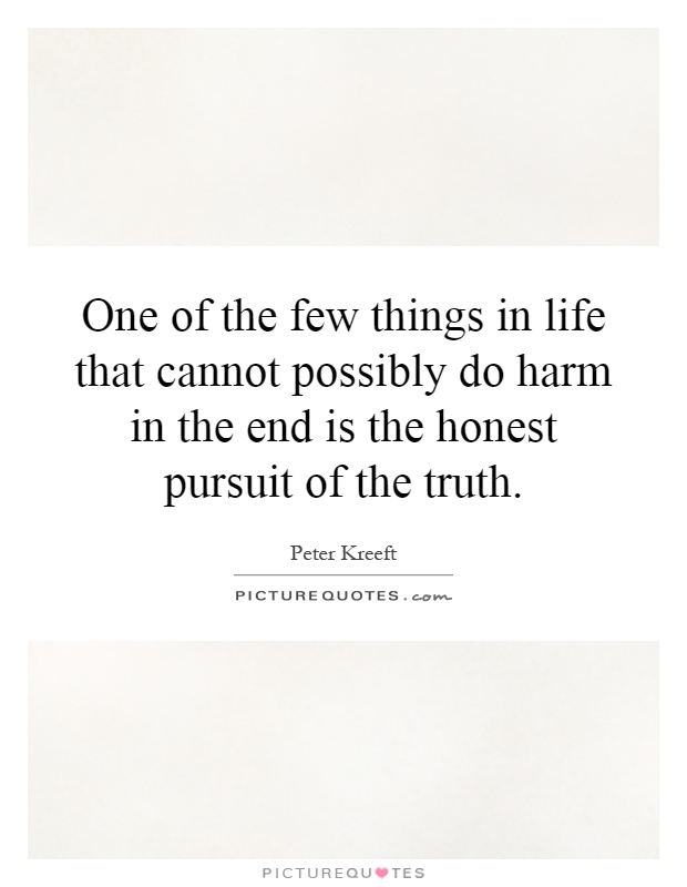 One of the few things in life that cannot possibly do harm in the end is the honest pursuit of the truth Picture Quote #1