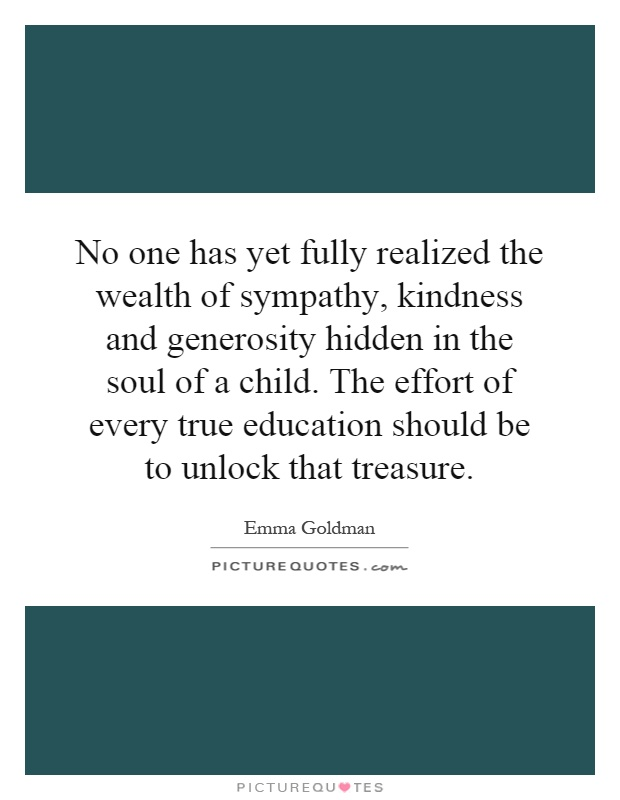 No one has yet fully realized the wealth of sympathy, kindness and generosity hidden in the soul of a child. The effort of every true education should be to unlock that treasure Picture Quote #1