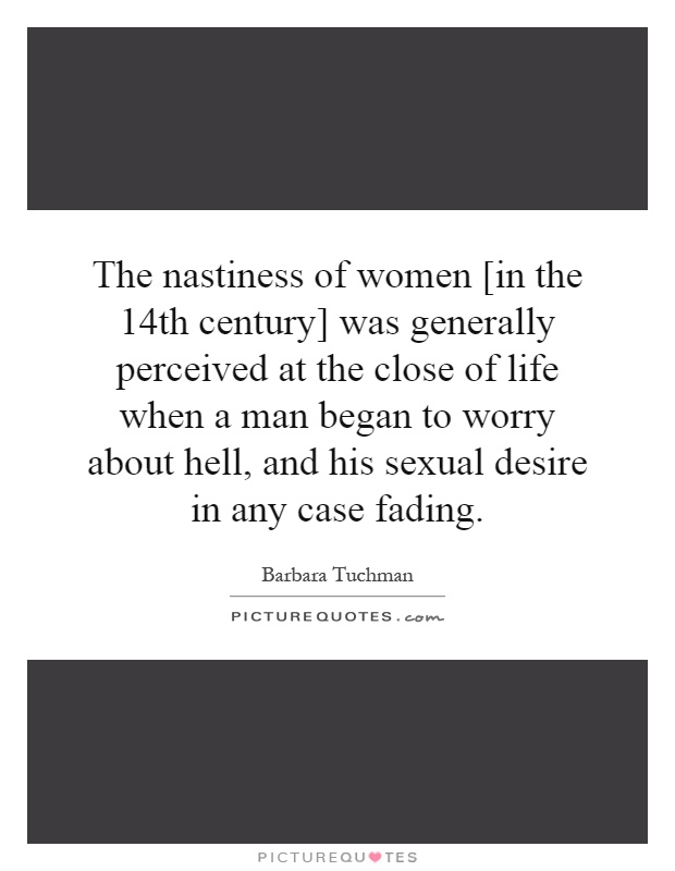 The nastiness of women [in the 14th century] was generally perceived at the close of life when a man began to worry about hell, and his sexual desire in any case fading Picture Quote #1