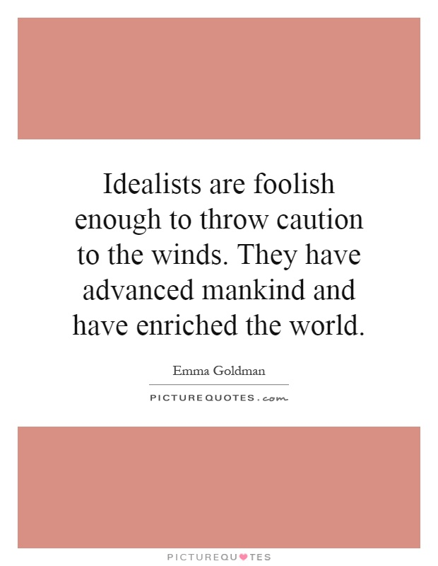 Idealists are foolish enough to throw caution to the winds. They have advanced mankind and have enriched the world Picture Quote #1