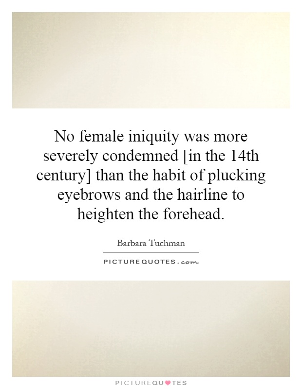 No female iniquity was more severely condemned [in the 14th century] than the habit of plucking eyebrows and the hairline to heighten the forehead Picture Quote #1