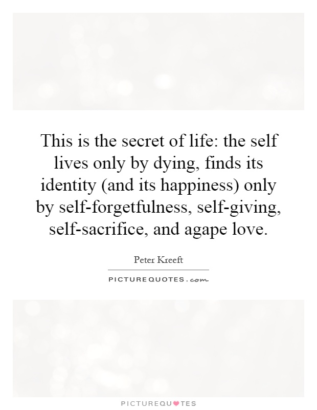 This is the secret of life: the self lives only by dying, finds its identity (and its happiness) only by self-forgetfulness, self-giving, self-sacrifice, and agape love Picture Quote #1