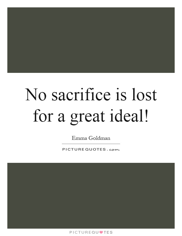No sacrifice is lost for a great ideal! Picture Quote #1