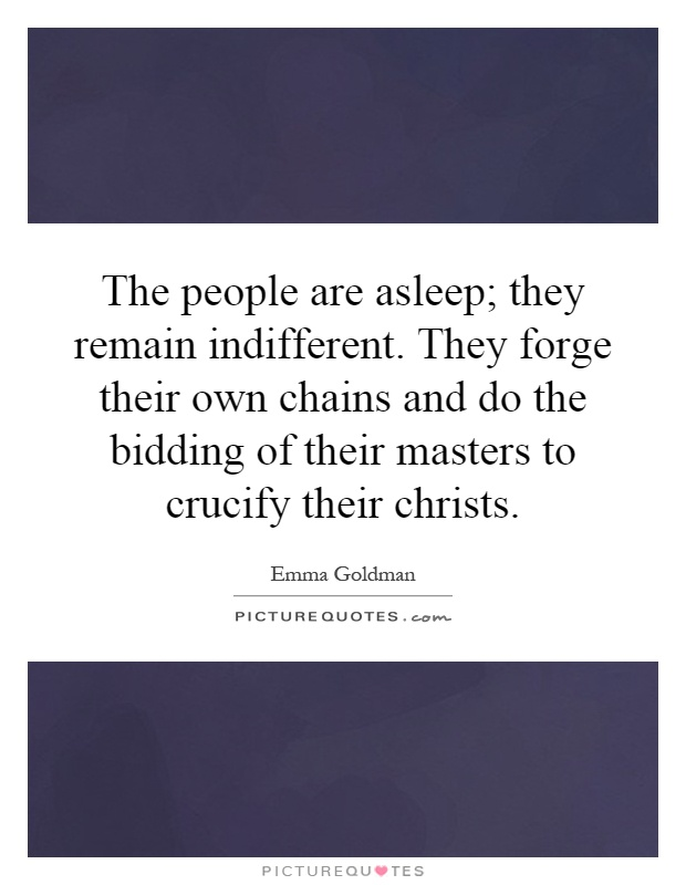 The people are asleep; they remain indifferent. They forge their own chains and do the bidding of their masters to crucify their christs Picture Quote #1