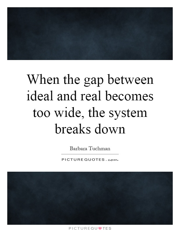When the gap between ideal and real becomes too wide, the system breaks down Picture Quote #1