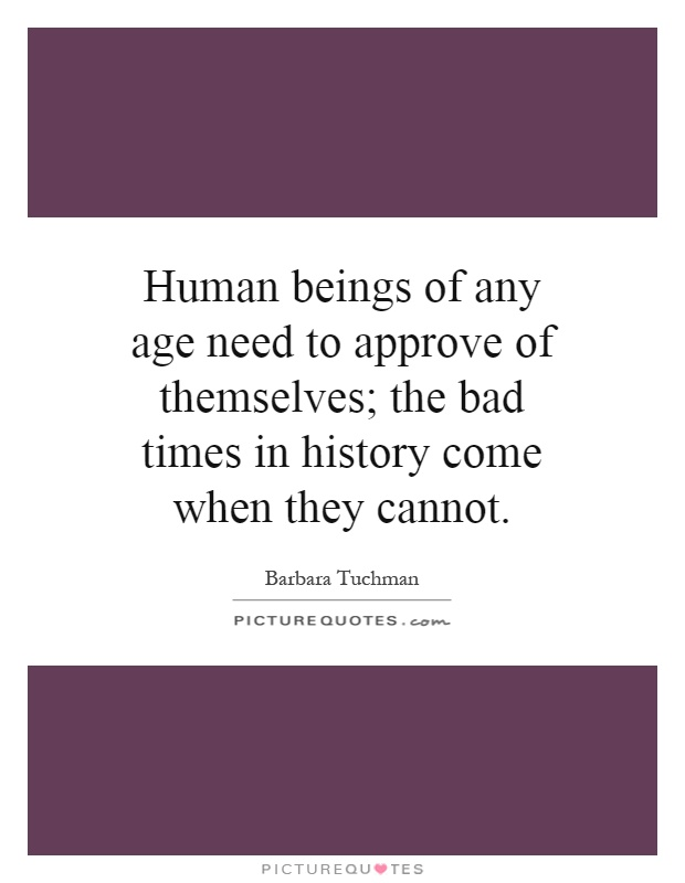 Human beings of any age need to approve of themselves; the bad times in history come when they cannot Picture Quote #1