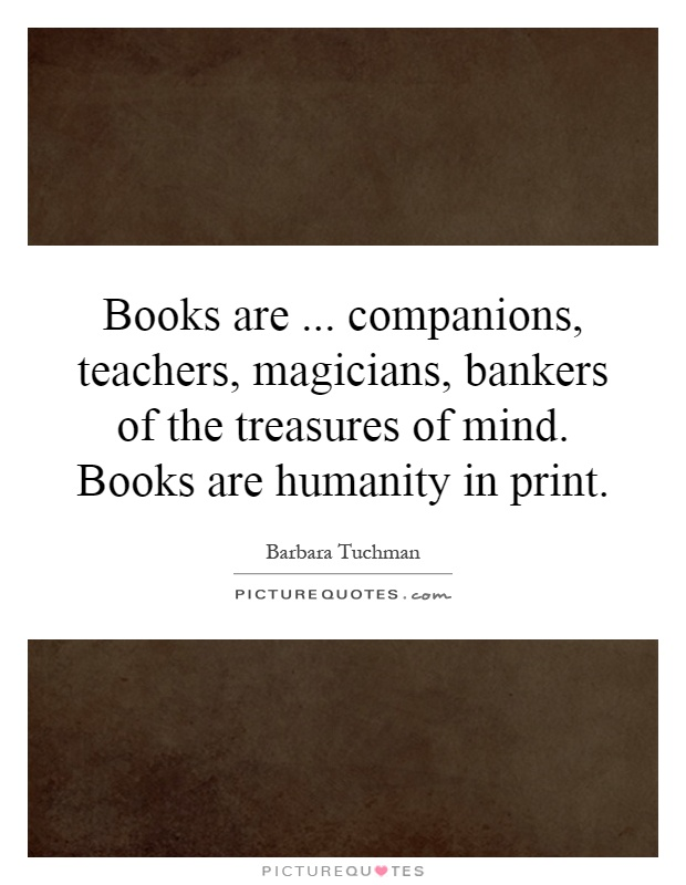 Books are... companions, teachers, magicians, bankers of the treasures of mind. Books are humanity in print Picture Quote #1