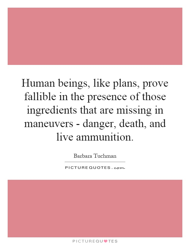 Human beings, like plans, prove fallible in the presence of those ingredients that are missing in maneuvers - danger, death, and live ammunition Picture Quote #1