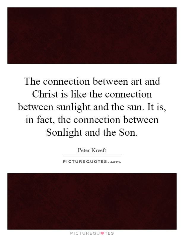 The connection between art and Christ is like the connection between sunlight and the sun. It is, in fact, the connection between Sonlight and the Son Picture Quote #1
