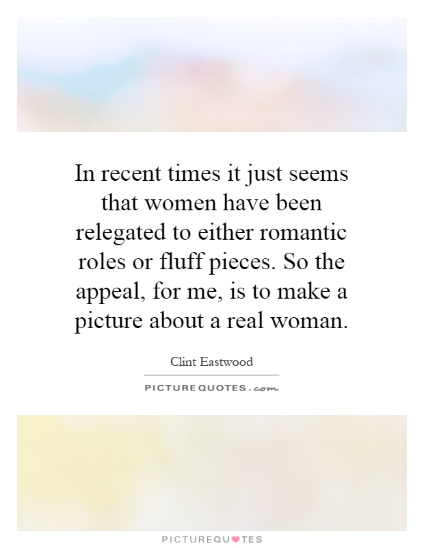 In recent times it just seems that women have been relegated to either romantic roles or fluff pieces. So the appeal, for me, is to make a picture about a real woman Picture Quote #1