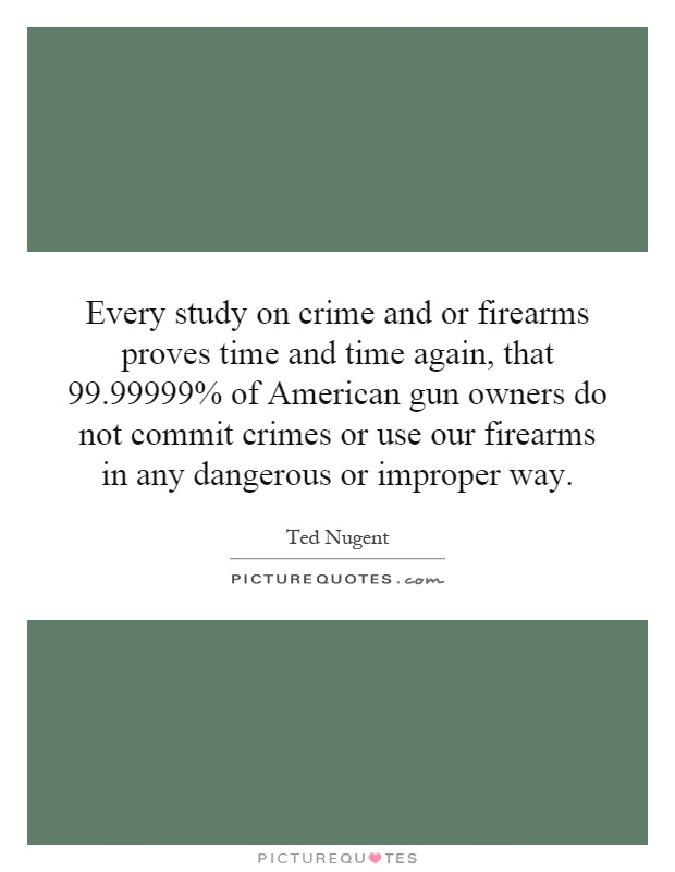 Every study on crime and or firearms proves time and time again, that 99.99999% of American gun owners do not commit crimes or use our firearms in any dangerous or improper way Picture Quote #1