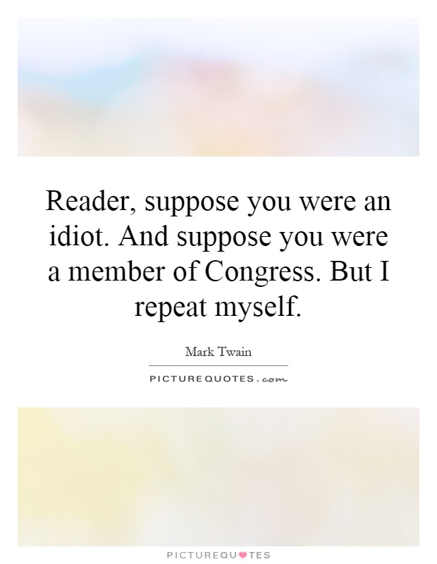 Reader, suppose you were an idiot. And suppose you were a member of Congress. But I repeat myself Picture Quote #1