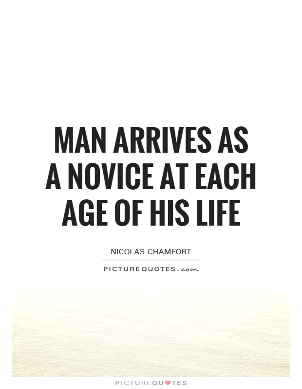 Man arrives as a novice at each age of his life Picture Quote #1
