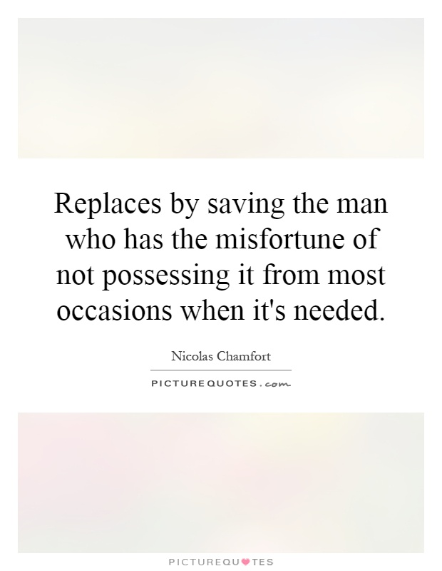 Replaces by saving the man who has the misfortune of not possessing it from most occasions when it's needed Picture Quote #1