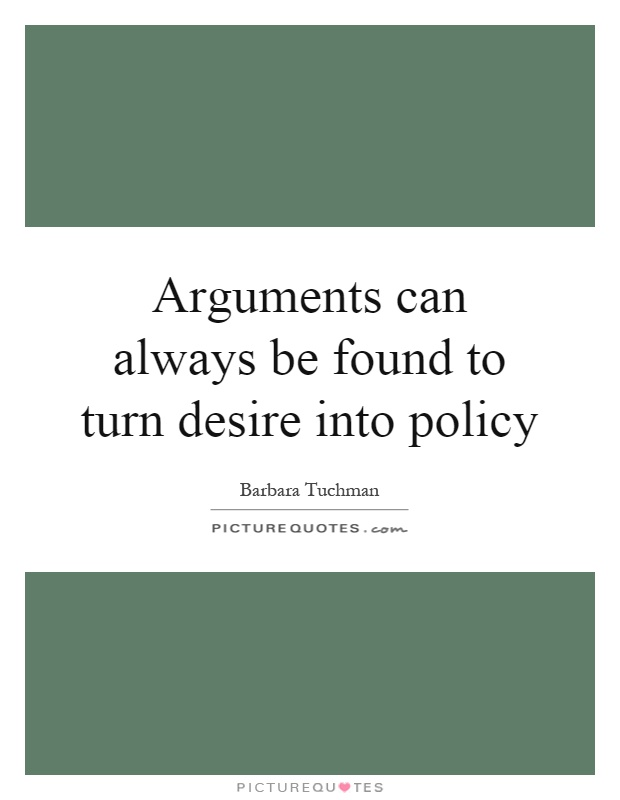 Arguments can always be found to turn desire into policy Picture Quote #1