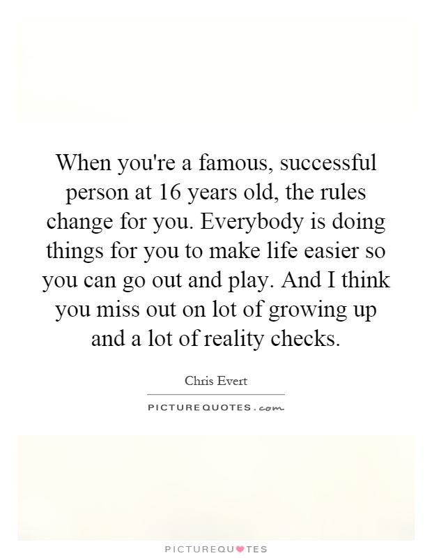 When you're a famous, successful person at 16 years old, the rules change for you. Everybody is doing things for you to make life easier so you can go out and play. And I think you miss out on lot of growing up and a lot of reality checks Picture Quote #1