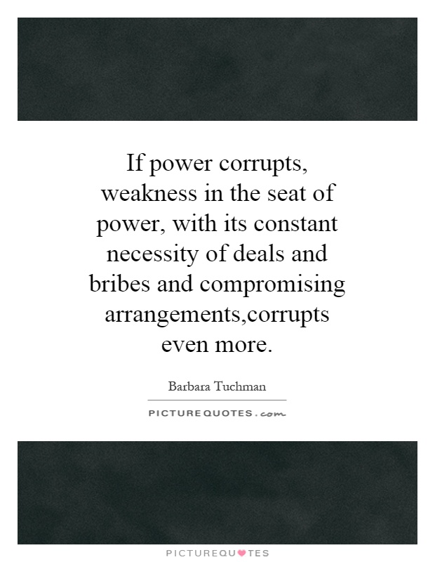 If power corrupts, weakness in the seat of power, with its constant necessity of deals and bribes and compromising arrangements,corrupts even more Picture Quote #1