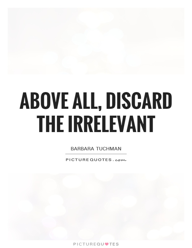 Above all, discard the irrelevant Picture Quote #1