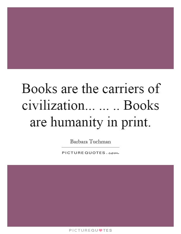 Books are the carriers of civilization........ Books are humanity in print Picture Quote #1