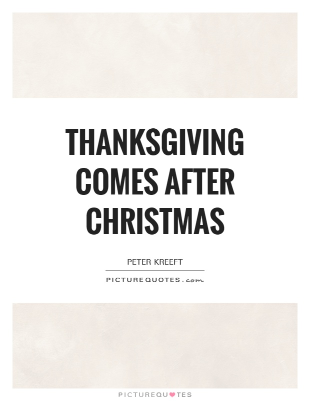 Thanksgiving comes after Christmas Picture Quote #1