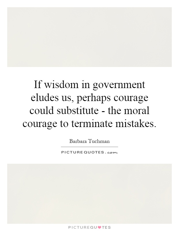 If wisdom in government eludes us, perhaps courage could substitute - the moral courage to terminate mistakes Picture Quote #1