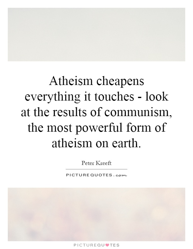 Atheism cheapens everything it touches - look at the results of communism, the most powerful form of atheism on earth Picture Quote #1