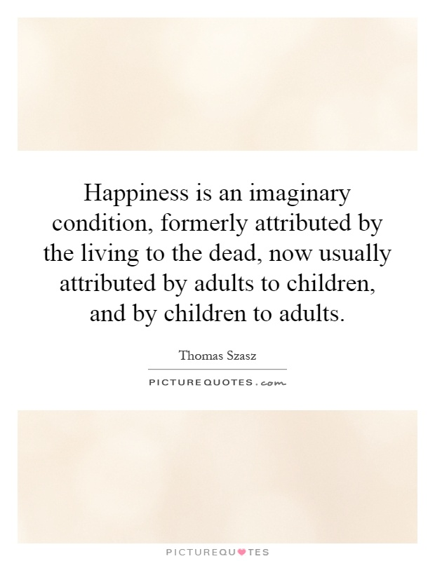 Happiness is an imaginary condition, formerly attributed by the living to the dead, now usually attributed by adults to children, and by children to adults Picture Quote #1