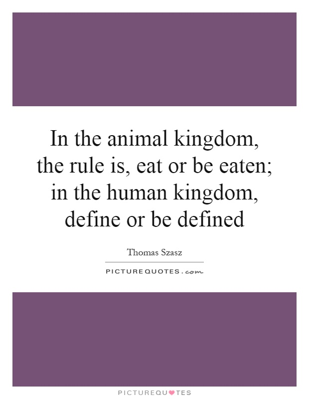 In the animal kingdom, the rule is, eat or be eaten; in the human kingdom, define or be defined Picture Quote #1