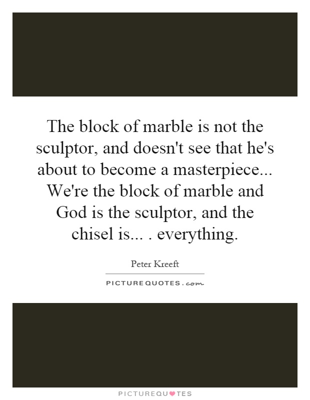 The block of marble is not the sculptor, and doesn't see that he's about to become a masterpiece... We're the block of marble and God is the sculptor, and the chisel is.... everything Picture Quote #1