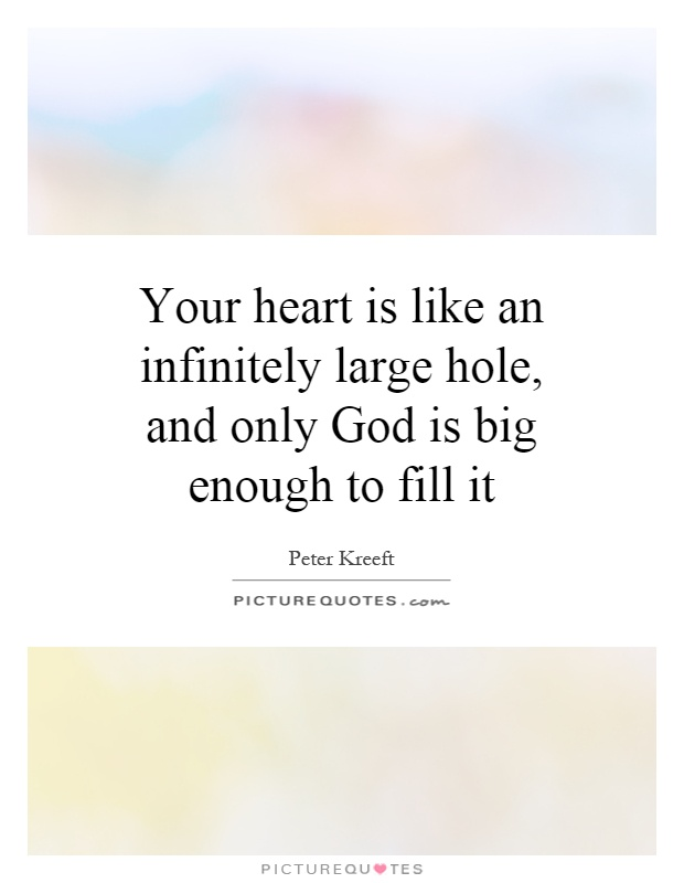 Your heart is like an infinitely large hole, and only God is big enough to fill it Picture Quote #1