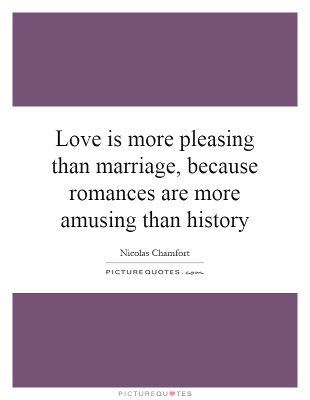 Love is more pleasing than marriage, because romances are more amusing than history Picture Quote #1