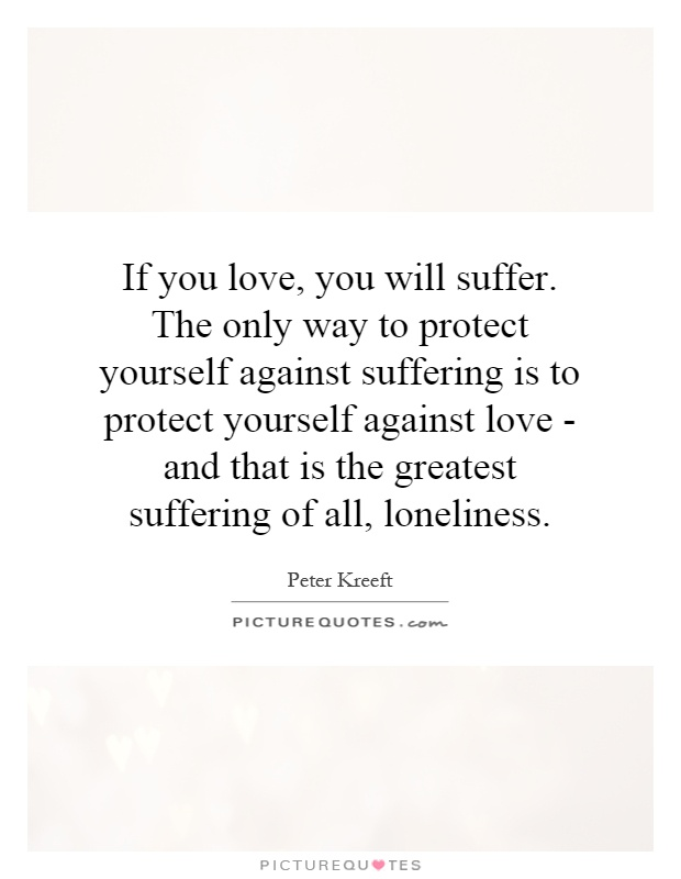 If you love, you will suffer. The only way to protect yourself against suffering is to protect yourself against love - and that is the greatest suffering of all, loneliness Picture Quote #1