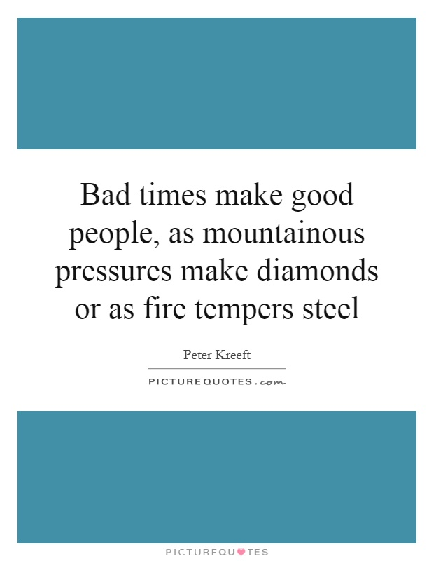 Bad times make good people, as mountainous pressures make diamonds or as fire tempers steel Picture Quote #1