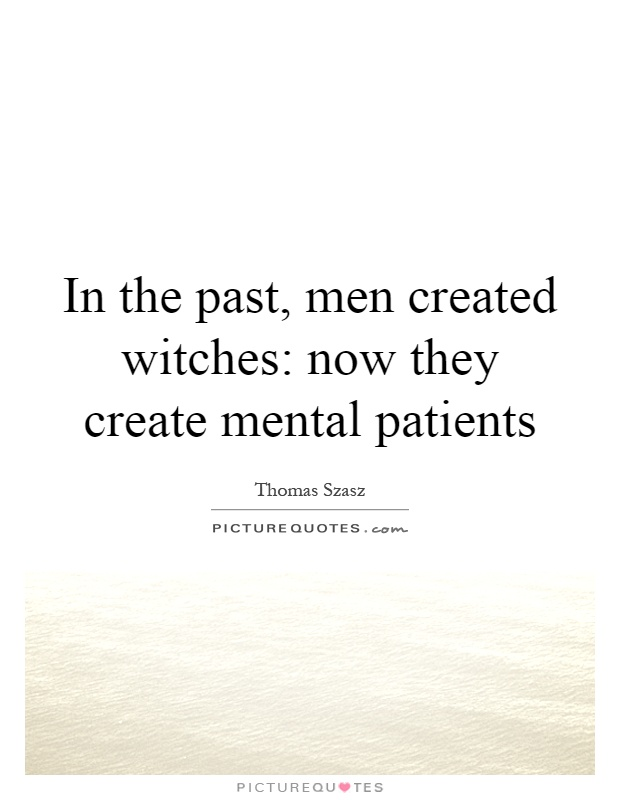 In the past, men created witches: now they create mental patients Picture Quote #1