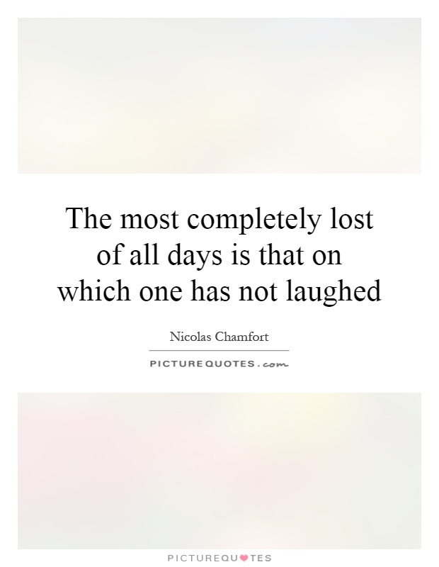 The most completely lost of all days is that on which one has not laughed Picture Quote #1