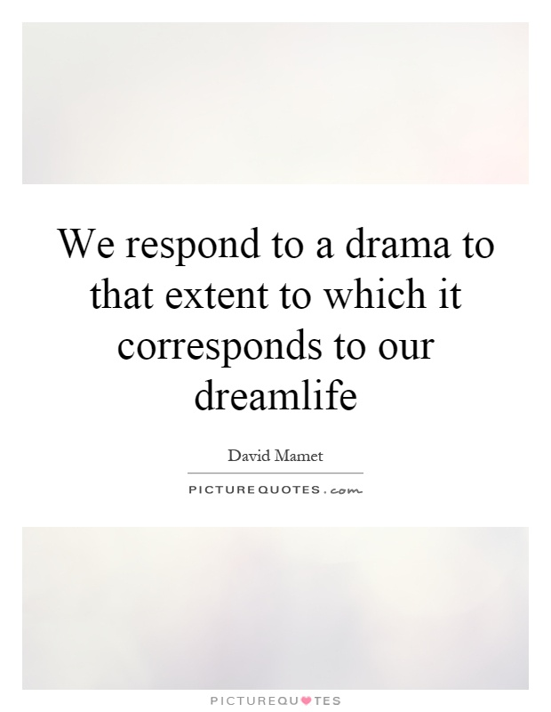 We respond to a drama to that extent to which it corresponds to our dreamlife Picture Quote #1