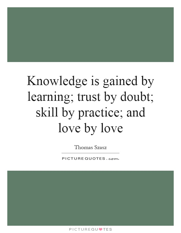 Knowledge is gained by learning; trust by doubt; skill by practice; and love by love Picture Quote #1