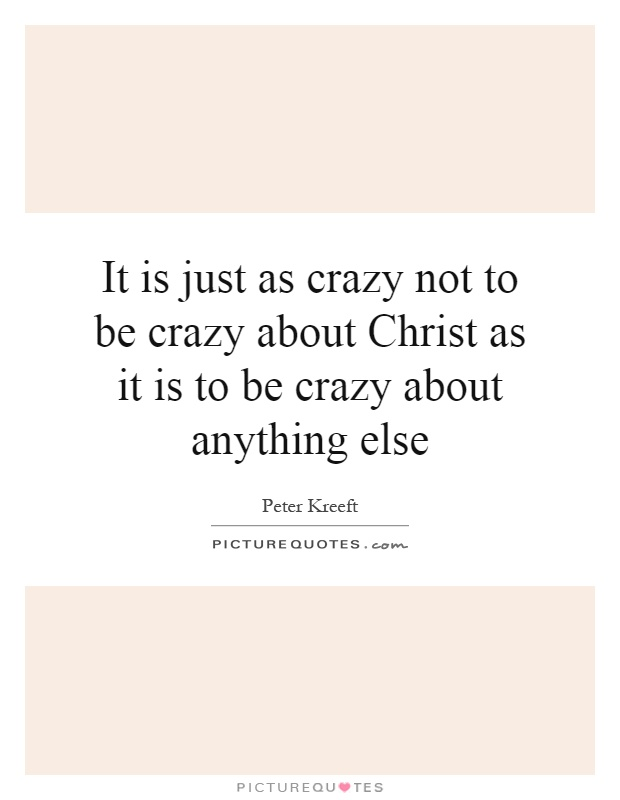 It is just as crazy not to be crazy about Christ as it is to be crazy about anything else Picture Quote #1